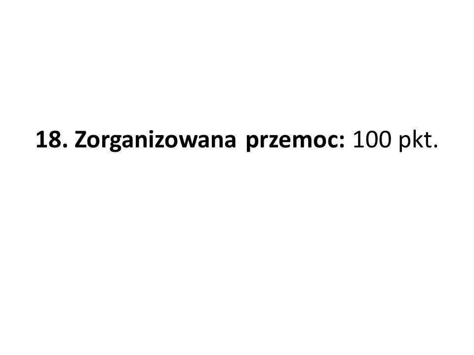 18. Zorganizowana przemoc: 100 pkt.