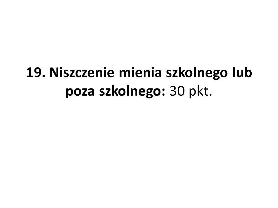 19. Niszczenie mienia szkolnego lub poza szkolnego: 30 pkt.