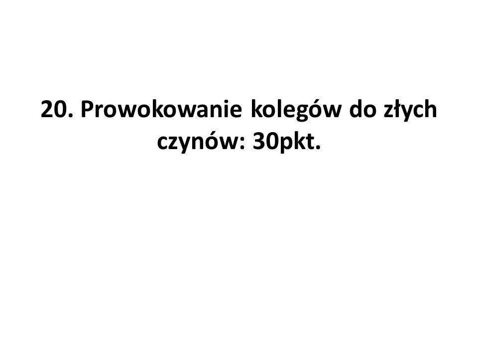 20. Prowokowanie kolegów do złych czynów: 30pkt.