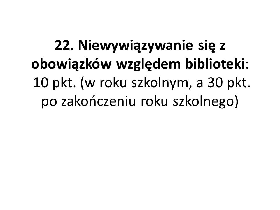22.Niewywiązywanie się z obowiązków względem biblioteki: 10 pkt.
