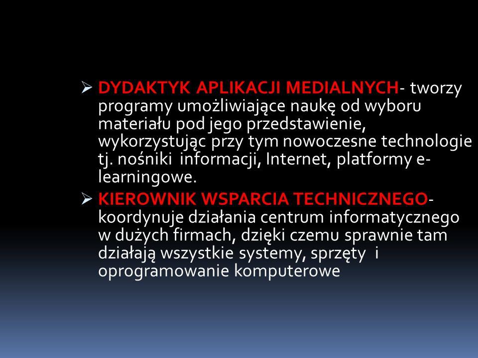 DYDAKTYK APLIKACJI MEDIALNYCH- tworzy programy umożliwiające naukę od wyboru materiału pod jego przedstawienie, wykorzystując przy tym nowoczesne tech