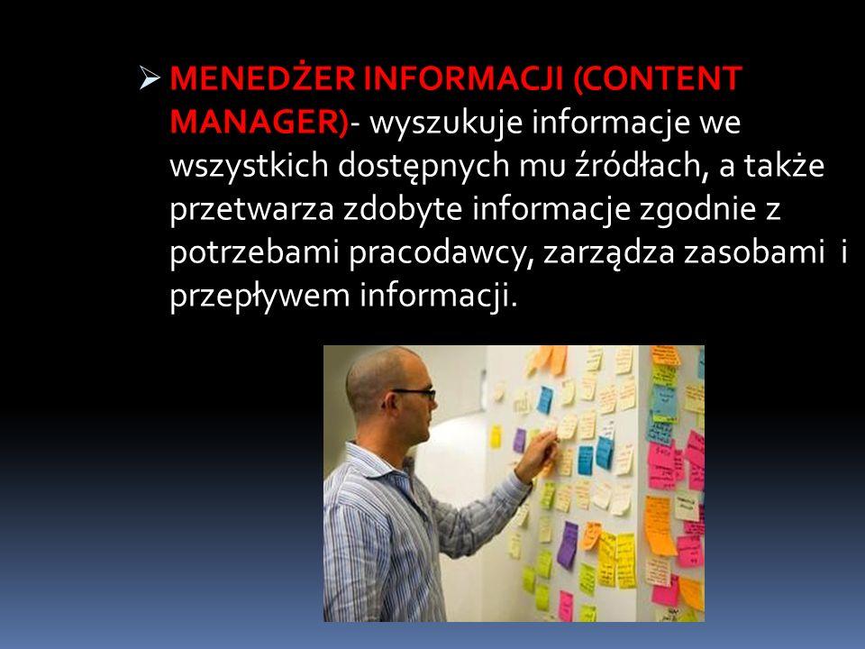 MENEDŻER INFORMACJI (CONTENT MANAGER)- wyszukuje informacje we wszystkich dostępnych mu źródłach, a także przetwarza zdobyte informacje zgodnie z potr