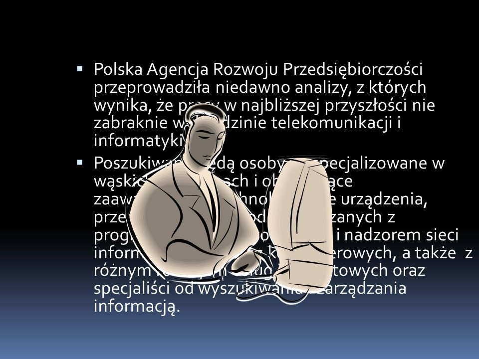 Polska Agencja Rozwoju Przedsiębiorczości przeprowadziła niedawno analizy, z których wynika, że pracy w najbliższej przyszłości nie zabraknie w dziedz
