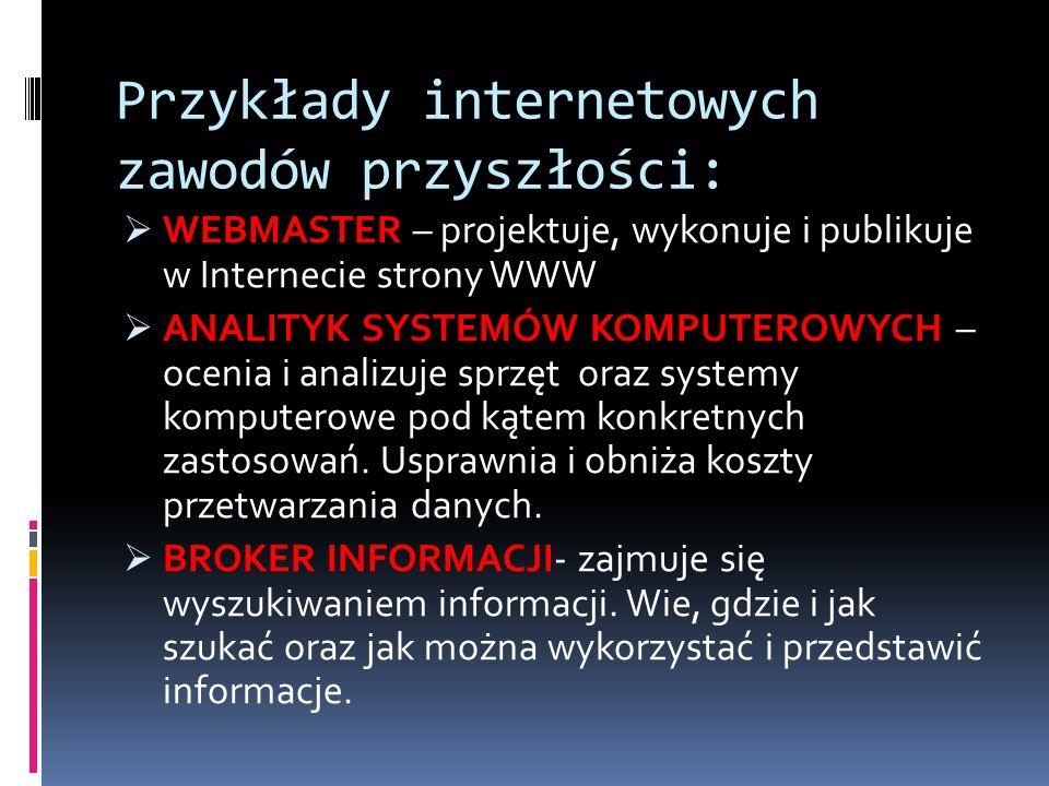 Przykłady internetowych zawodów przyszłości: WEBMASTER – projektuje, wykonuje i publikuje w Internecie strony WWW ANALITYK SYSTEMÓW KOMPUTEROWYCH – oc