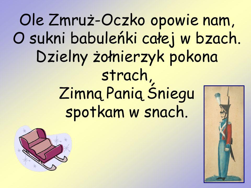 Ole Zmruż-Oczko opowie nam, O sukni babuleńki całej w bzach. Dzielny żołnierzyk pokona strach, Zimną Panią Śniegu spotkam w snach.