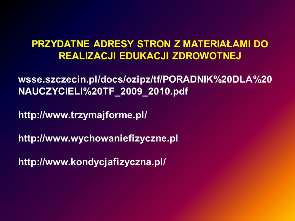 PRZYDATNE ADRESY STRON Z MATERIAŁAMI DO REALIZACJI EDUKACJI ZDROWOTNEJ wsse.szczecin.pl/docs/ozipz/tf/PORADNIK%20DLA%20 NAUCZYCIELI%20TF_2009_2010.pdf http://www.trzymajforme.pl/ http://www.wychowaniefizyczne.pl http://www.kondycjafizyczna.pl/