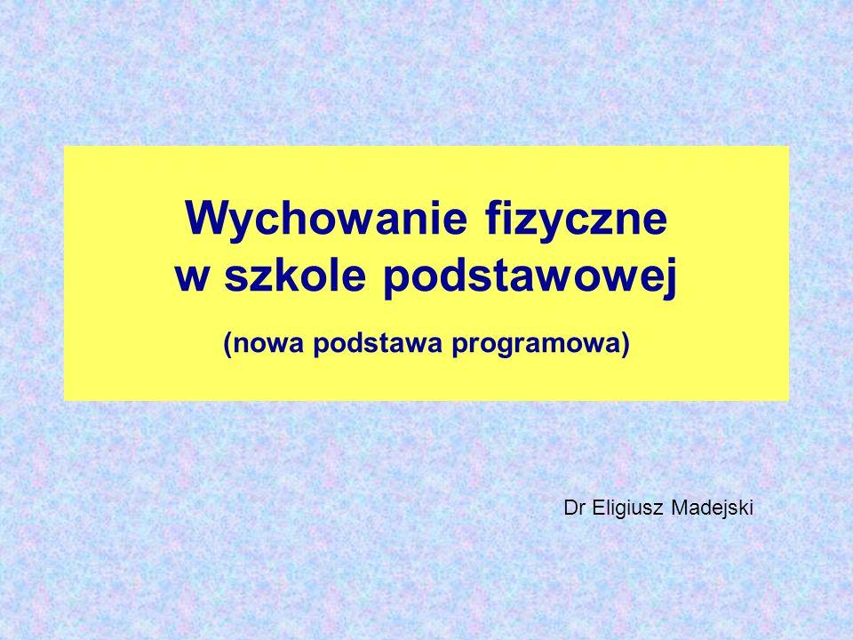 Wychowanie fizyczne w szkole podstawowej (nowa podstawa programowa) Dr Eligiusz Madejski