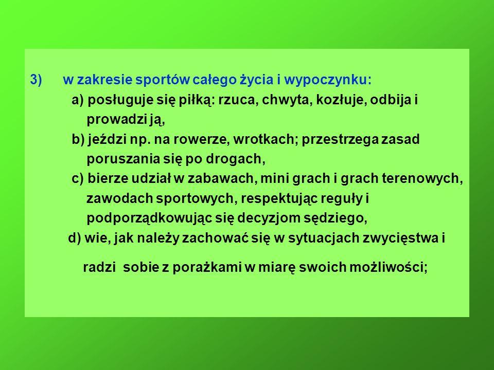 3)w zakresie sportów całego życia i wypoczynku: a) posługuje się piłką: rzuca, chwyta, kozłuje, odbija i prowadzi ją, b) jeździ np. na rowerze, wrotka