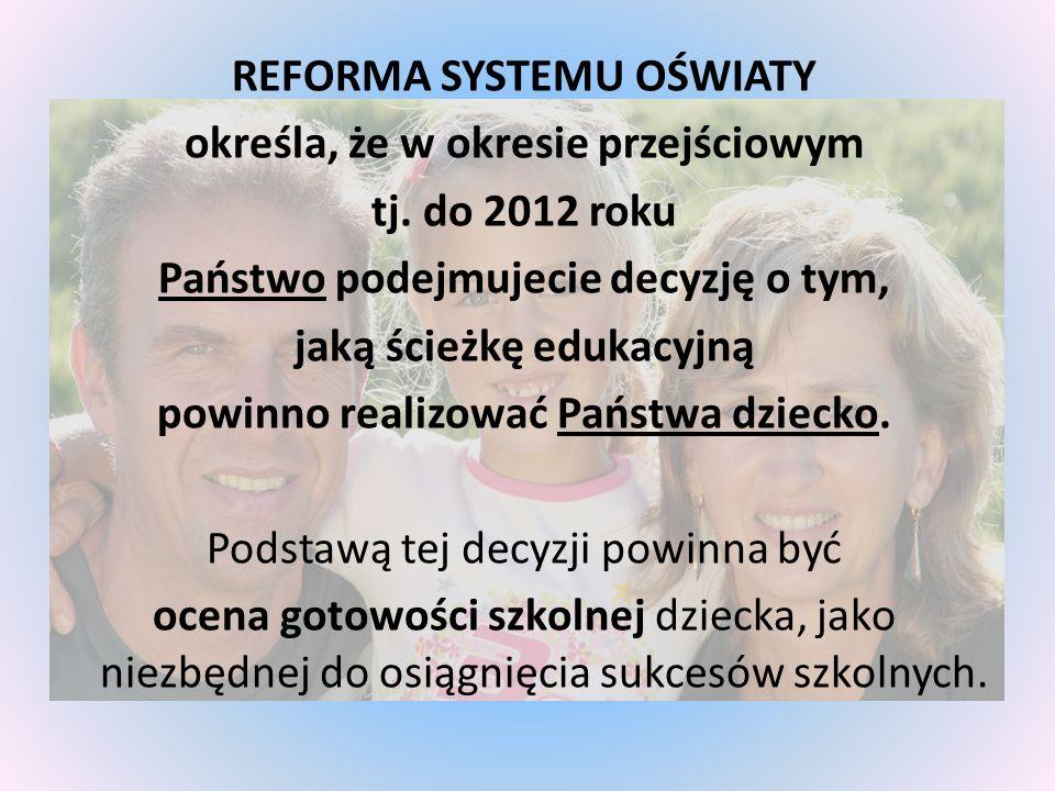 REFORMA SYSTEMU OŚWIATY określa, że w okresie przejściowym tj. do 2012 roku Państwo podejmujecie decyzję o tym, jaką ścieżkę edukacyjną powinno realiz