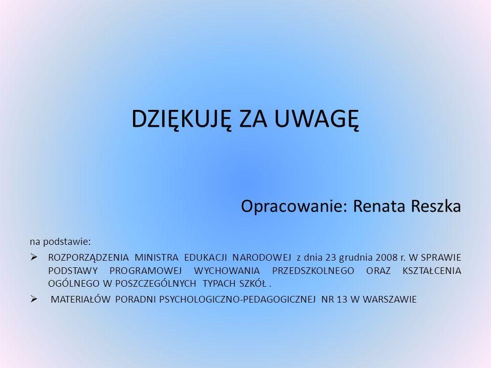 DZIĘKUJĘ ZA UWAGĘ Opracowanie: Renata Reszka na podstawie: ROZPORZĄDZENIA MINISTRA EDUKACJI NARODOWEJ z dnia 23 grudnia 2008 r. W SPRAWIE PODSTAWY PRO