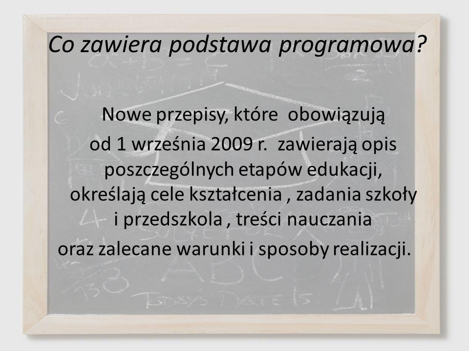 Co zawiera podstawa programowa? Nowe przepisy, które obowiązują od 1 września 2009 r. zawierają opis poszczególnych etapów edukacji, określają cele ks