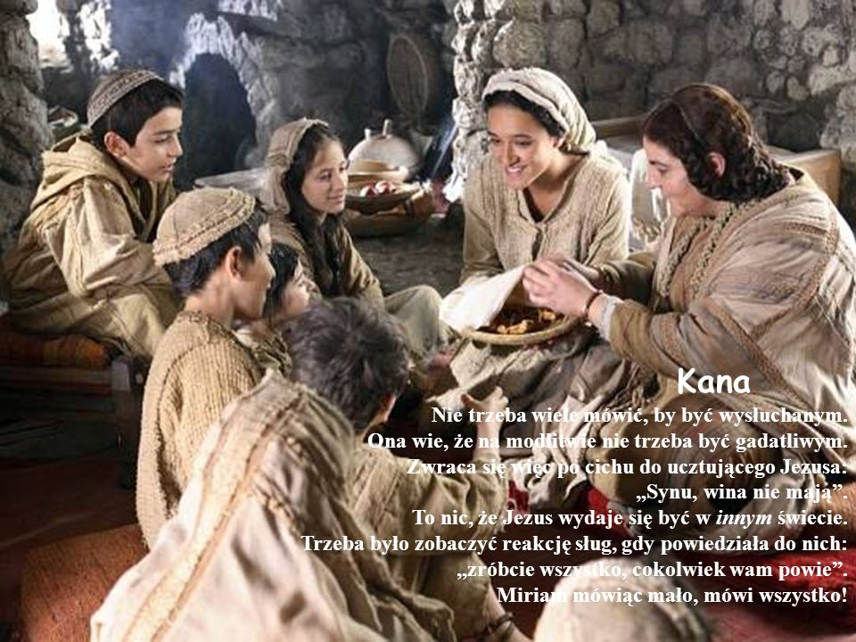 Kana Nie trzeba wiele mówić, by być wysłuchanym. Ona wie, że na modlitwie nie trzeba być gadatliwym. Zwraca się więc po cichu do ucztującego Jezusa: S