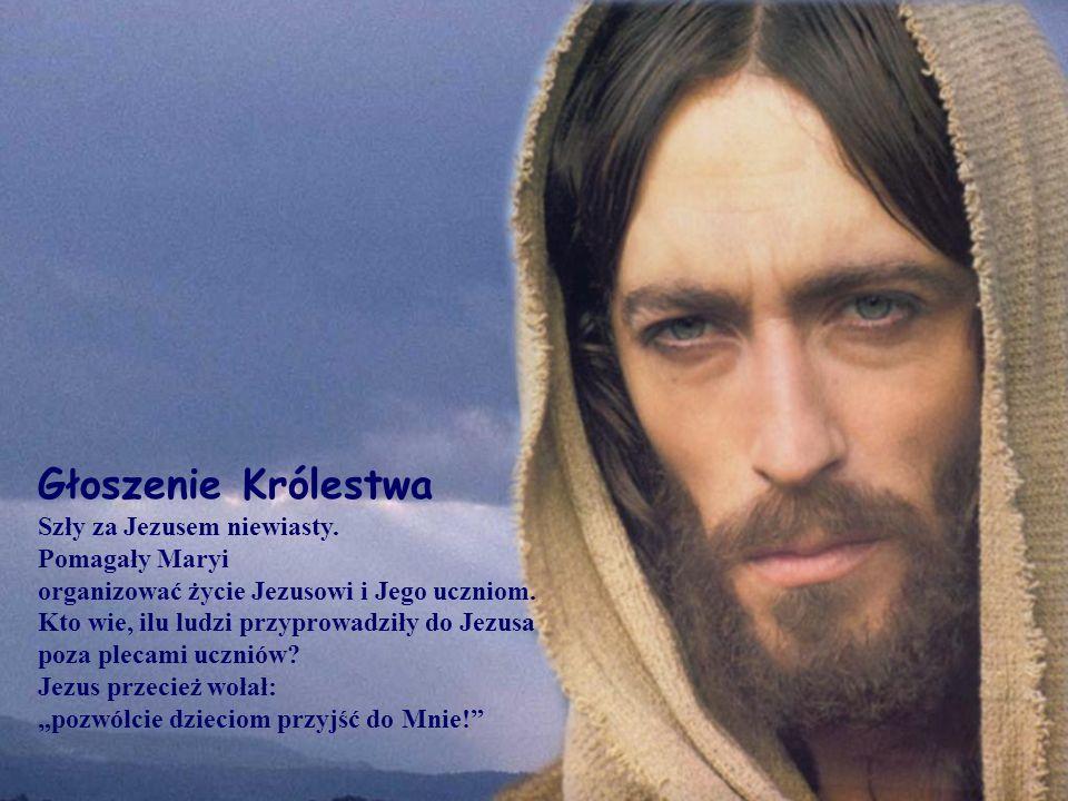 Głoszenie Królestwa Szły za Jezusem niewiasty. Pomagały Maryi organizować życie Jezusowi i Jego uczniom. Kto wie, ilu ludzi przyprowadziły do Jezusa p