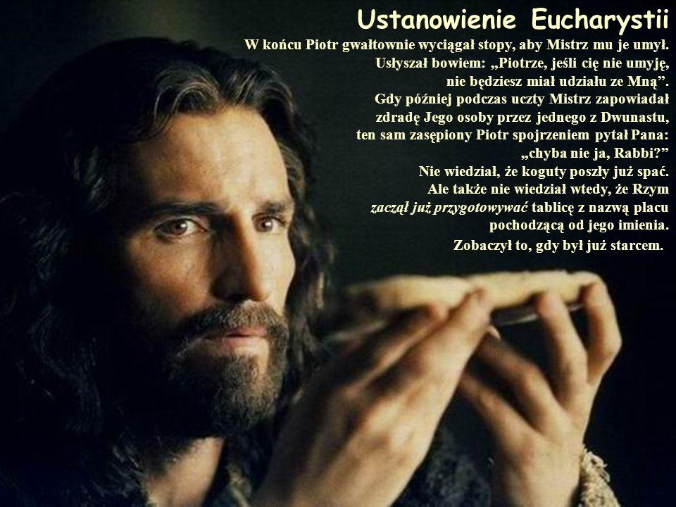 Ustanowienie Eucharystii W końcu Piotr gwałtownie wyciągał stopy, aby Mistrz mu je umył. Usłyszał bowiem: Piotrze, jeśli cię nie umyję, nie będziesz m