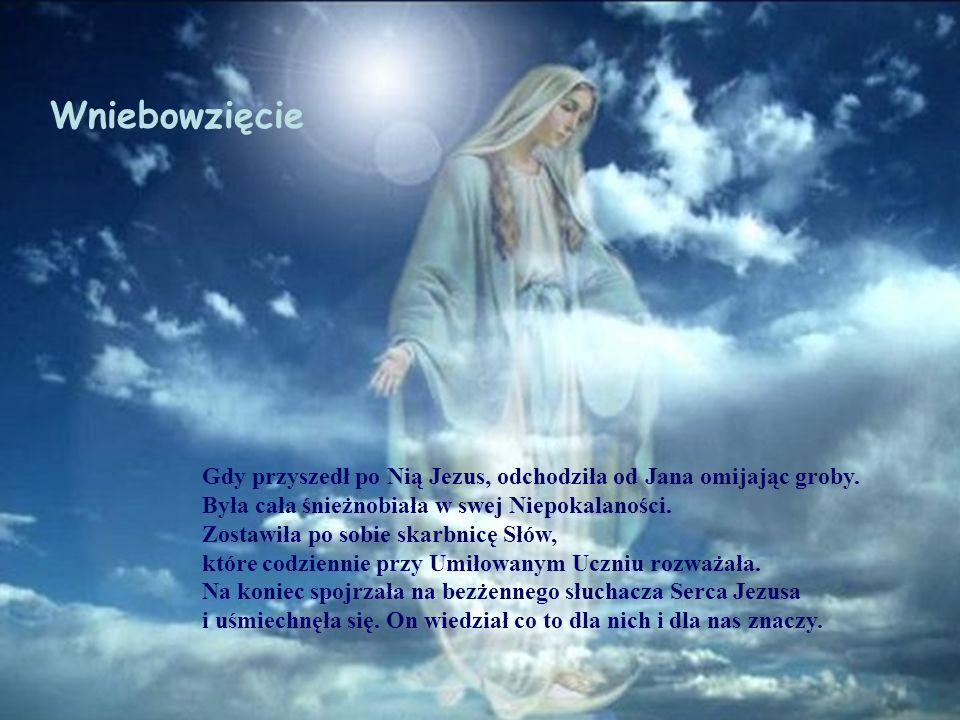 Wniebowzięcie Gdy przyszedł po Nią Jezus, odchodziła od Jana omijając groby. Była cała śnieżnobiała w swej Niepokalaności. Zostawiła po sobie skarbnic
