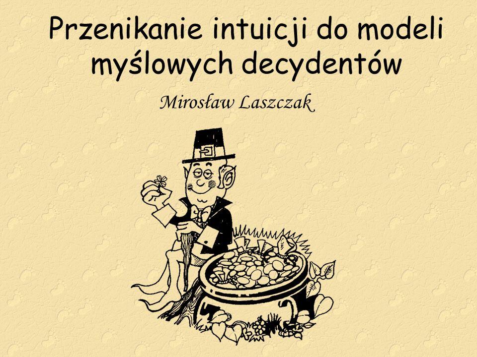 Przenikanie intuicji do modeli myślowych decydentów Mirosław Laszczak