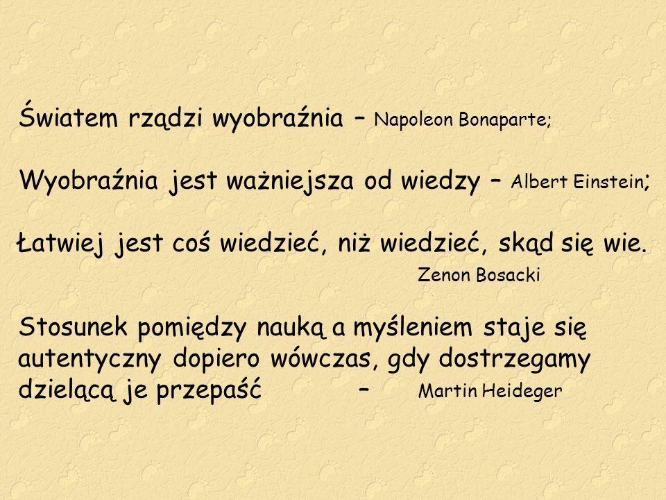 Światem rządzi wyobraźnia – Napoleon Bonaparte; Wyobraźnia jest ważniejsza od wiedzy – Albert Einstein ; Łatwiej jest coś wiedzieć, niż wiedzieć, skąd