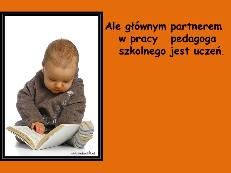 Ale głównym partnerem w pracy pedagoga szkolnego jest uczeń.
