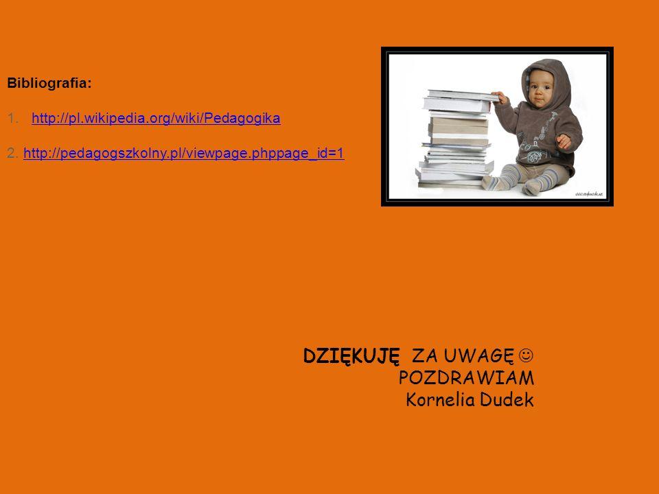 DZIĘKUJĘ ZA UWAGĘ POZDRAWIAM Kornelia Dudek Bibliografia: 1.http://pl.wikipedia.org/wiki/Pedagogikahttp://pl.wikipedia.org/wiki/Pedagogika 2. http://p