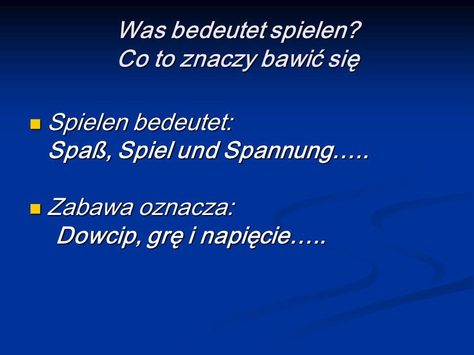 Was bedeutet spielen? Co to znaczy bawić się Spielen bedeutet: Spielen bedeutet: Spaß, Spiel und Spannung….. Zabawa oznacza: Zabawa oznacza: Dowcip, g
