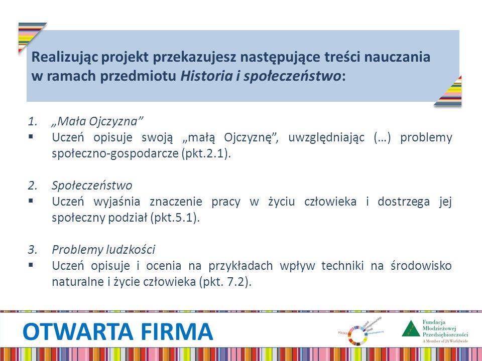OTWARTA FIRMA Realizując projekt przekazujesz następujące treści nauczania w ramach przedmiotu Historia i społeczeństwo: 1.Mała Ojczyzna Uczeń opisuje swoją małą Ojczyznę, uwzględniając (…) problemy społeczno-gospodarcze (pkt.2.1).
