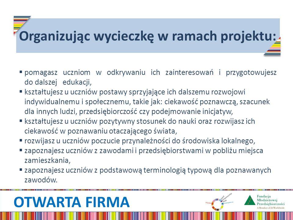 OTWARTA FIRMA Organizując wycieczkę w ramach projektu: pomagasz uczniom w odkrywaniu ich zainteresowań i przygotowujesz do dalszej edukacji, kształtuj
