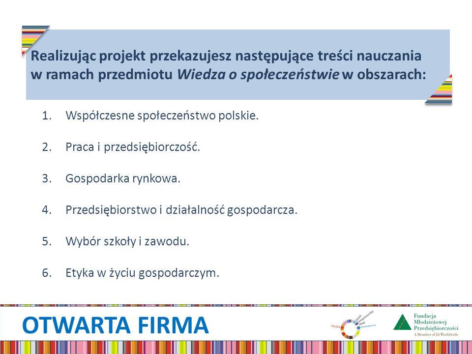 OTWARTA FIRMA Realizując projekt przekazujesz następujące treści nauczania w ramach przedmiotu Wiedza o społeczeństwie w obszarach: 1.Współczesne społeczeństwo polskie.