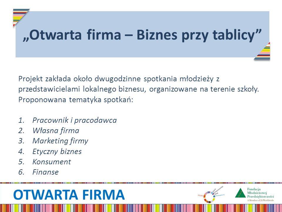 OTWARTA FIRMA Otwarta firma – Biznes przy tablicy Projekt zakłada około dwugodzinne spotkania młodzieży z przedstawicielami lokalnego biznesu, organizowane na terenie szkoły.