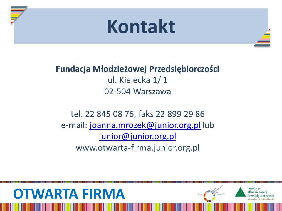 OTWARTA FIRMA Kontakt Fundacja Młodzieżowej Przedsiębiorczości ul. Kielecka 1/ 1 02-504 Warszawa tel. 22 845 08 76, faks 22 899 29 86 e-mail: joanna.m