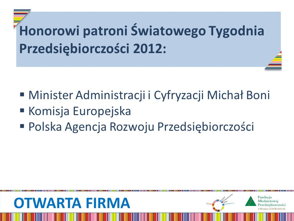 OTWARTA FIRMA Honorowi patroni Światowego Tygodnia Przedsiębiorczości 2012: Minister Administracji i Cyfryzacji Michał Boni Komisja Europejska Polska Agencja Rozwoju Przedsiębiorczości