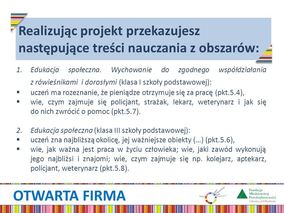OTWARTA FIRMA Zadania nauczyciela w ramach projektu Otwarta firma: rejestracja szkoły na stronie www.otwarta-firma.junior.org.pl (wszyscywww.otwarta-firma.junior.org.pl nauczyciele mogą korzystać z jednego hasła dostępu, wpisując tylko swoje nazwisko przy zgłaszaniu wycieczki bądź spotkania), nawiązanie kontaktu z firmą i ustalenie terminu wizyty, zorganizowanie wycieczki/ spotkania, zapoznanie uczniów z ich zadaniami, wydrukowanie podziękowania dla firmy (do pobrania ze strony internetowej projektu), wręczenie podziękowania przedstawicielowi firmy po zakończeniu wycieczki/ spotkania, podsumowanie.