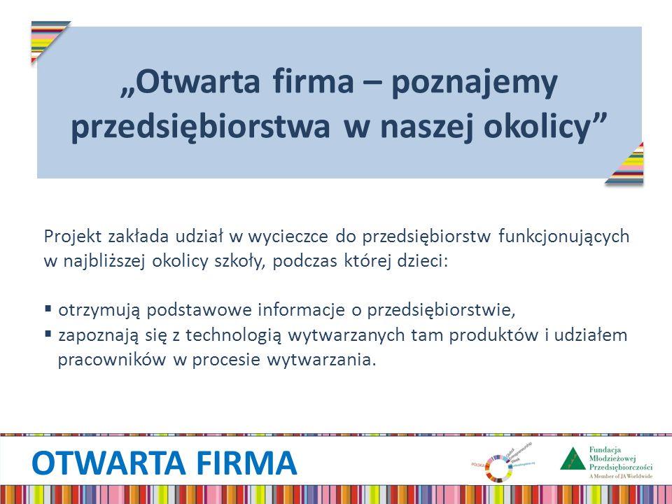 OTWARTA FIRMA Projekt zakłada udział w wycieczce do przedsiębiorstw funkcjonujących w najbliższej okolicy szkoły, podczas której dzieci: otrzymują podstawowe informacje o przedsiębiorstwie, zapoznają się z technologią wytwarzanych tam produktów i udziałem pracowników w procesie wytwarzania.