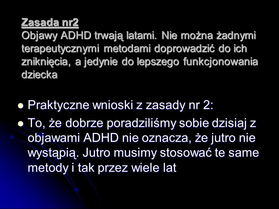 Zasada nr2 Objawy ADHD trwają latami. Nie można żadnymi terapeutycznymi metodami doprowadzić do ich zniknięcia, a jedynie do lepszego funkcjonowania d