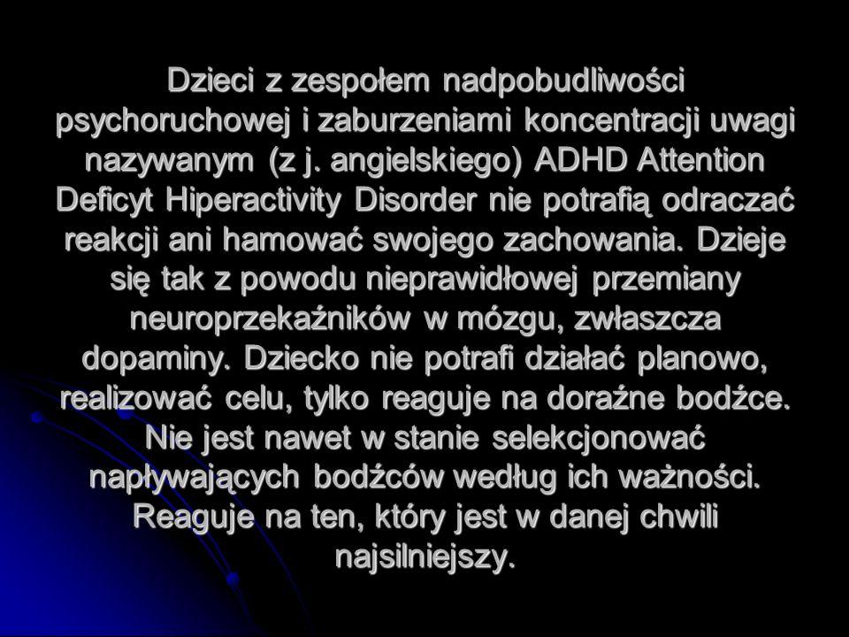 Dzieci z zespołem nadpobudliwości psychoruchowej i zaburzeniami koncentracji uwagi nazywanym (z j. angielskiego) ADHD Attention Deficyt Hiperactivity