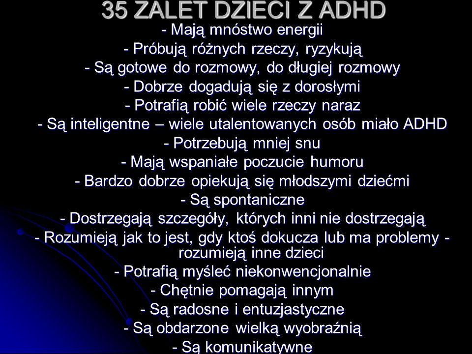 35 ZALET DZIECI Z ADHD - Mają mnóstwo energii - Próbują różnych rzeczy, ryzykują - Są gotowe do rozmowy, do długiej rozmowy - Dobrze dogadują się z do