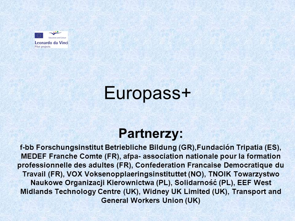 Europass+ Partnerzy: f-bb Forschungsinstitut Betriebliche Bildung (GR),Fundación Tripatia (ES), MEDEF Franche Comte (FR), afpa- association nationale pour la formation professionnelle des adultes (FR), Confederation Francaise Democratique du Travail (FR), VOX Voksenopplaeringsinstituttet (NO), TNOIK Towarzystwo Naukowe Organizacji Kierownictwa (PL), Solidarność (PL), EEF West Midlands Technology Centre (UK), Widney UK Limited (UK), Transport and General Workers Union (UK)