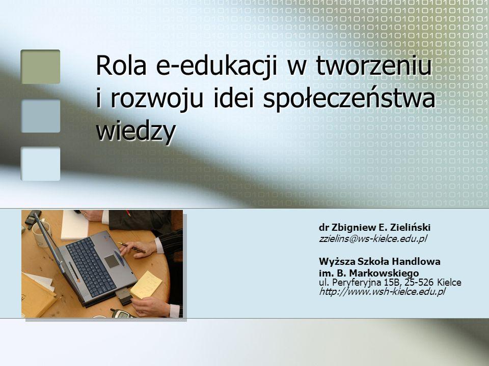 Rola e-edukacji w tworzeniu i rozwoju idei społeczeństwa wiedzy dr Zbigniew E. Zieliński zzielins@ws-kielce.edu.pl Wyższa Szkoła Handlowa im. B. Marko
