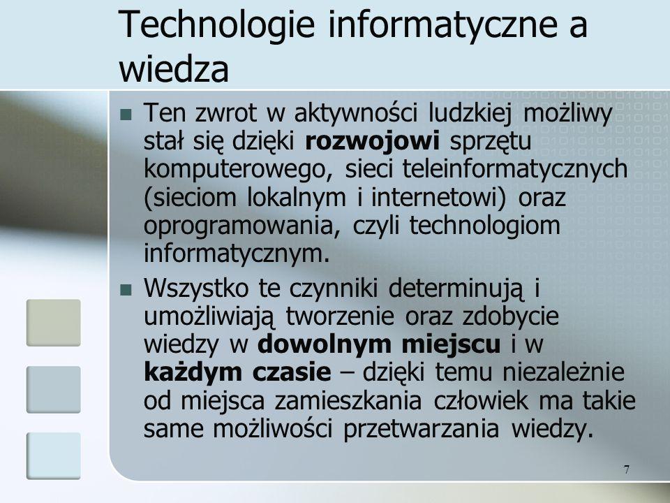 7 Technologie informatyczne a wiedza Ten zwrot w aktywności ludzkiej możliwy stał się dzięki rozwojowi sprzętu komputerowego, sieci teleinformatycznyc