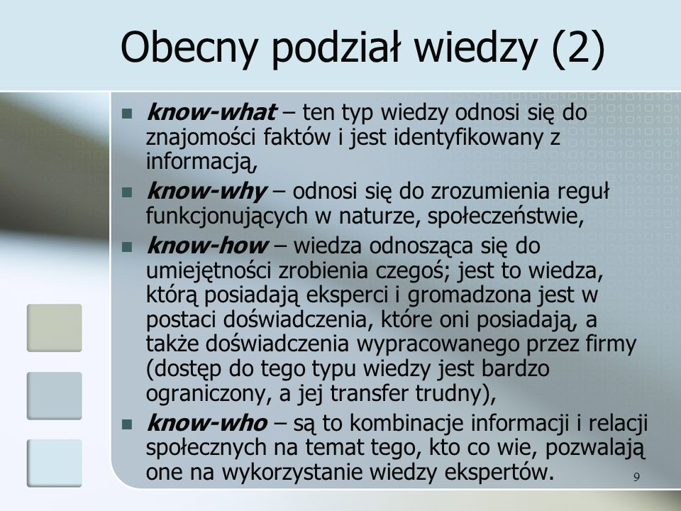 9 Obecny podział wiedzy (2) know-what – ten typ wiedzy odnosi się do znajomości faktów i jest identyfikowany z informacją, know-why – odnosi się do zr