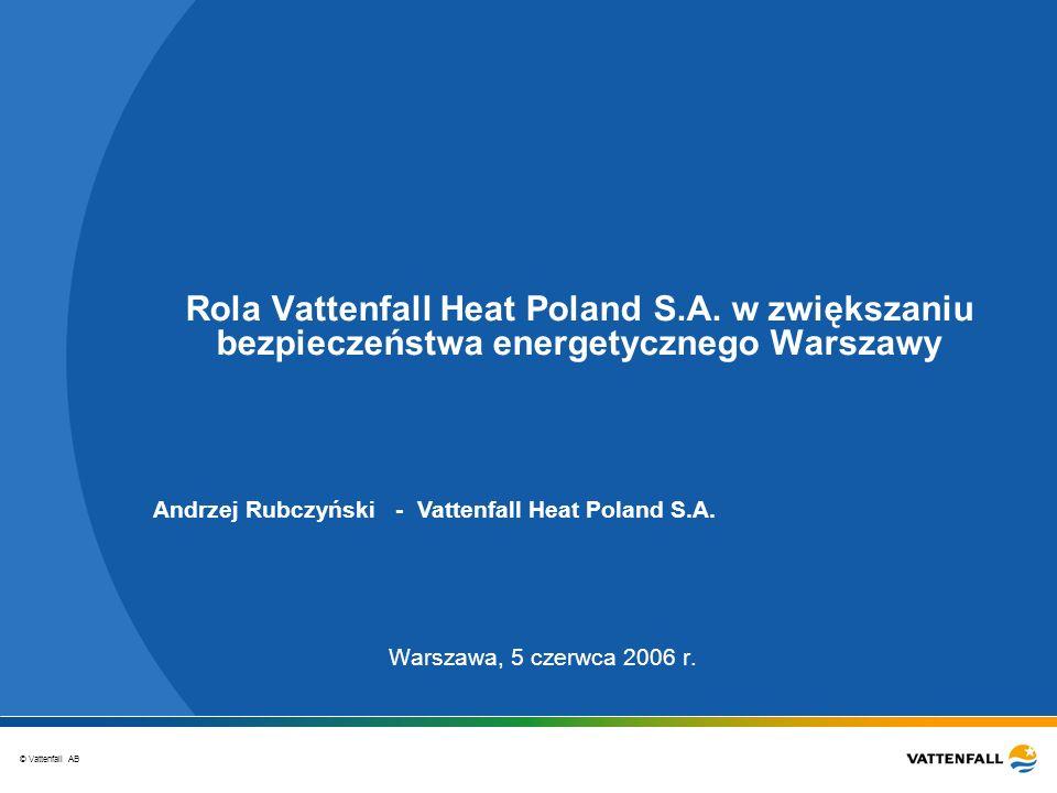 © Vattenfall AB Rola Vattenfall Heat Poland S.A. w zwiększaniu bezpieczeństwa energetycznego Warszawy Warszawa, 5 czerwca 2006 r. Andrzej Rubczyński -