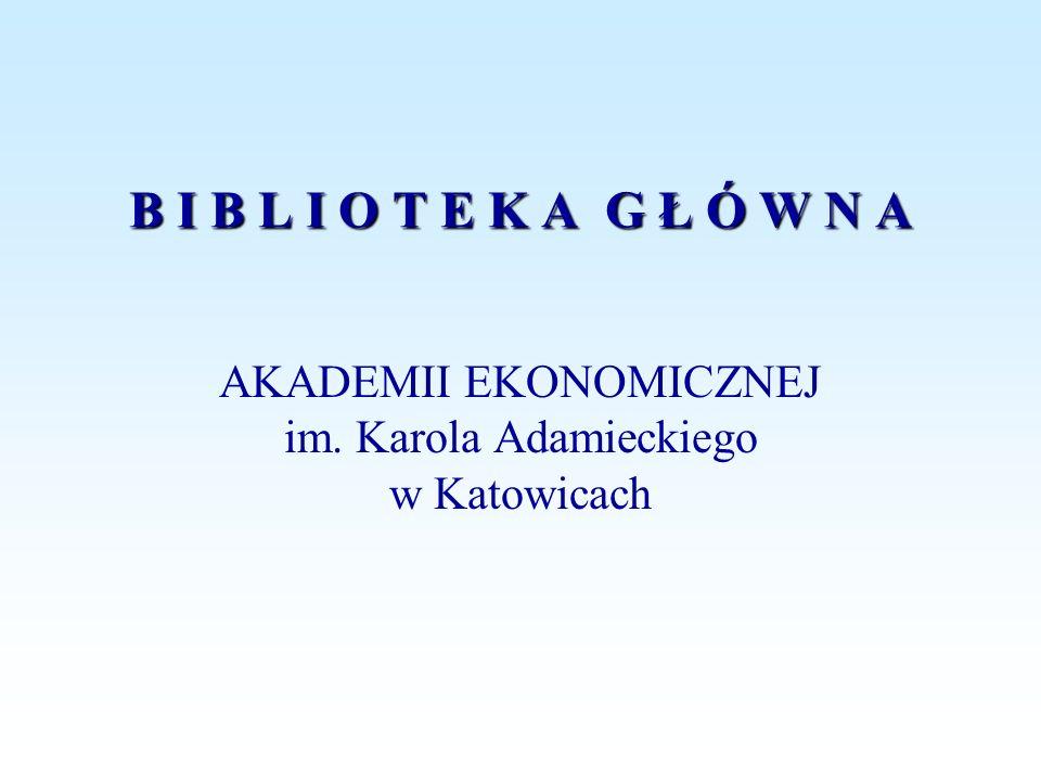 B I B L I O T E K A G Ł Ó W N A AKADEMII EKONOMICZNEJ im. Karola Adamieckiego w Katowicach