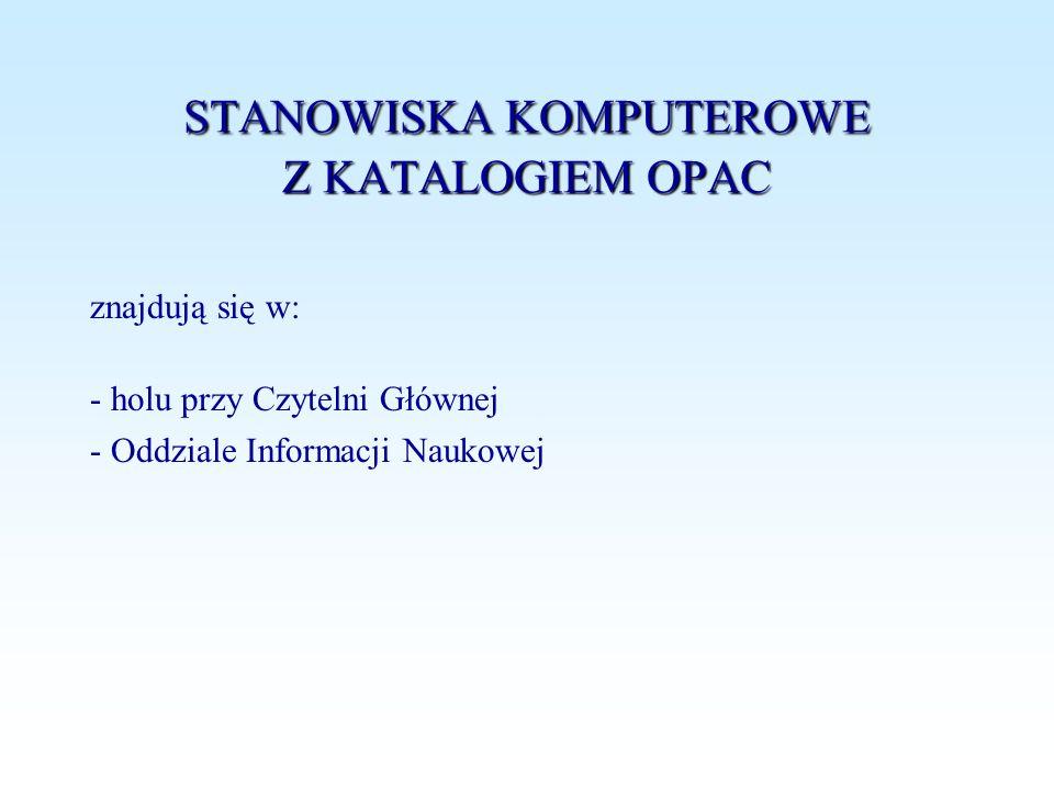 STANOWISKA KOMPUTEROWE Z KATALOGIEM OPAC znajdują się w: - holu przy Czytelni Głównej - Oddziale Informacji Naukowej