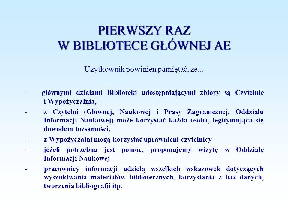 PIERWSZY RAZ W BIBLIOTECE GŁÓWNEJ AE Użytkownik powinien pamiętać, że... - głównymi działami Biblioteki udostępniającymi zbiory są Czytelnie i Wypożyc