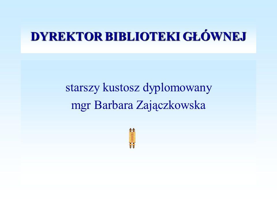DYREKTOR BIBLIOTEKI GŁÓWNEJ starszy kustosz dyplomowany mgr Barbara Zajączkowska