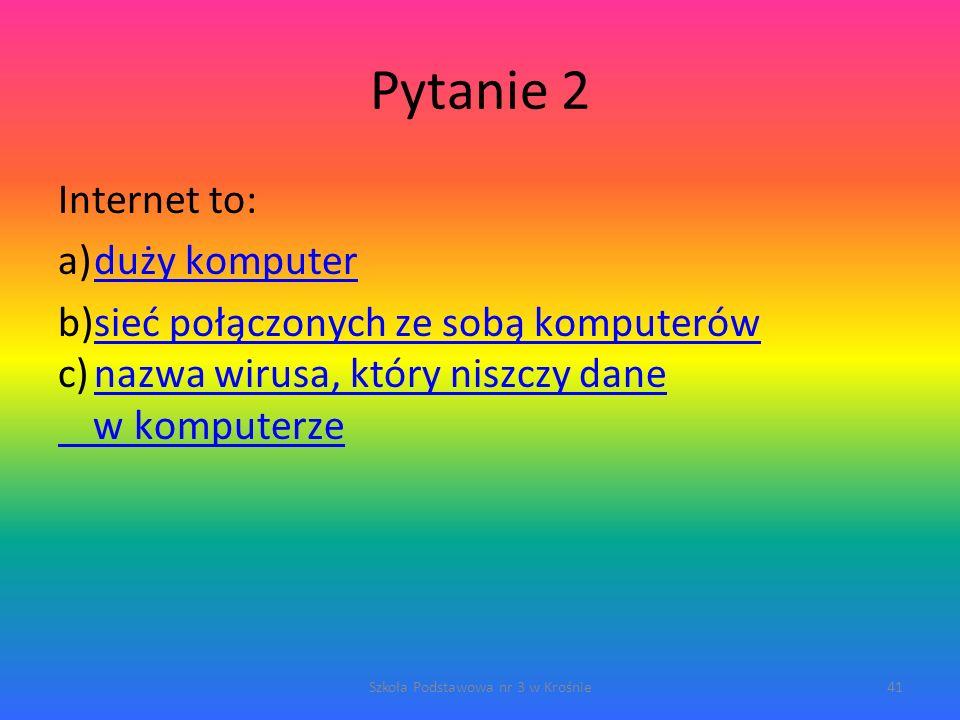 Pytanie 2 Internet to: a)duży komputerduży komputer b)sieć połączonych ze sobą komputerówsieć połączonych ze sobą komputerów c)nazwa wirusa, który niszczy danenazwa wirusa, który niszczy dane w komputerze Szkoła Podstawowa nr 3 w Krośnie41