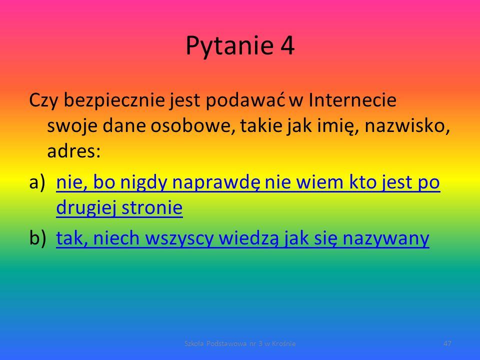 Pytanie 4 Czy bezpiecznie jest podawać w Internecie swoje dane osobowe, takie jak imię, nazwisko, adres: a)nie, bo nigdy naprawdę nie wiem kto jest po drugiej stronienie, bo nigdy naprawdę nie wiem kto jest po drugiej stronie b)tak, niech wszyscy wiedzą jak się nazywanytak, niech wszyscy wiedzą jak się nazywany Szkoła Podstawowa nr 3 w Krośnie47