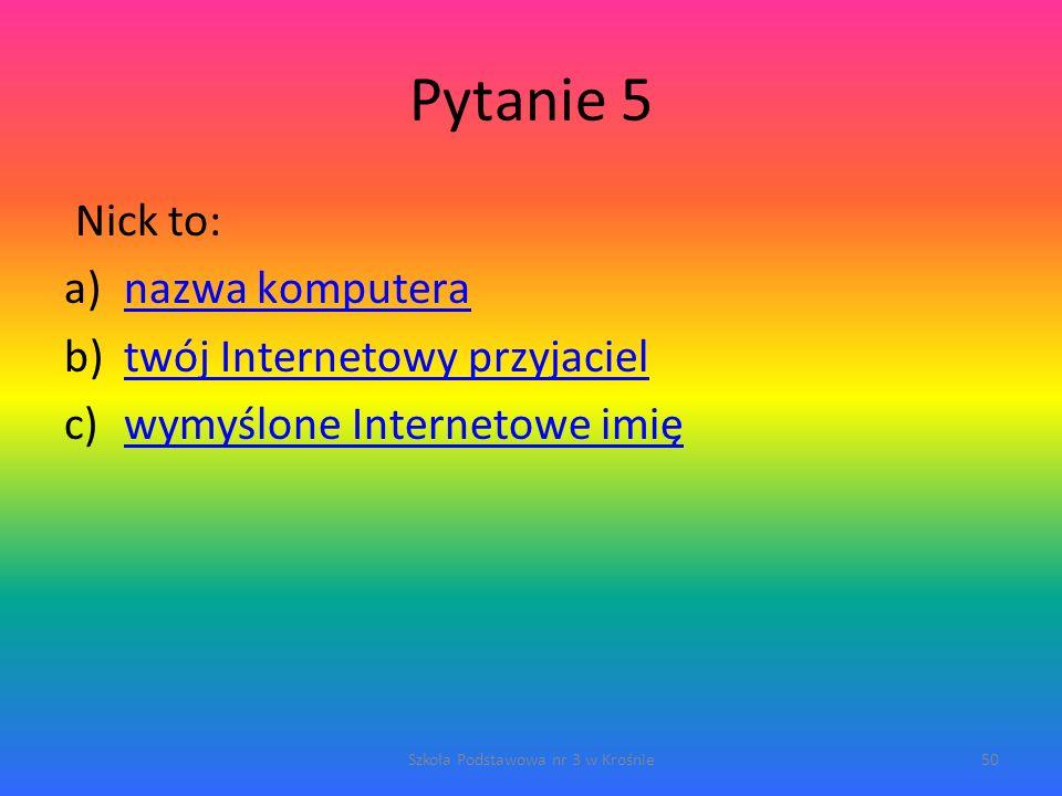 Pytanie 5 Nick to: a)nazwa komputeranazwa komputera b)twój Internetowy przyjacieltwój Internetowy przyjaciel c)wymyślone Internetowe imięwymyślone Internetowe imię Szkoła Podstawowa nr 3 w Krośnie50