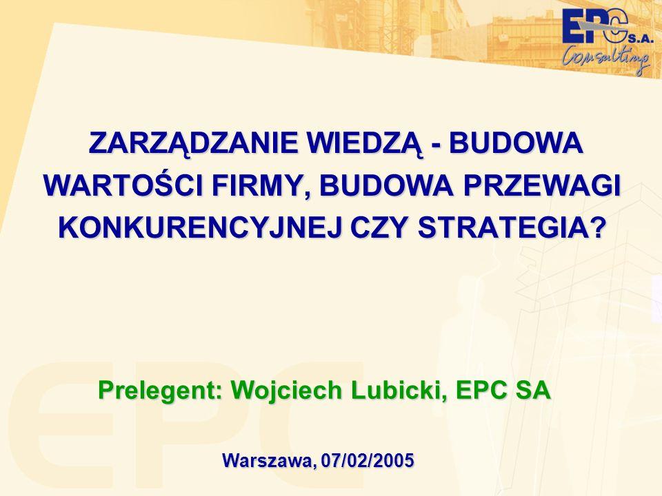 ZARZĄDZANIE WIEDZĄ - BUDOWA WARTOŚCI FIRMY, BUDOWA PRZEWAGI KONKURENCYJNEJ CZY STRATEGIA? Warszawa, 07/02/2005 Prelegent: Wojciech Lubicki, EPC SA