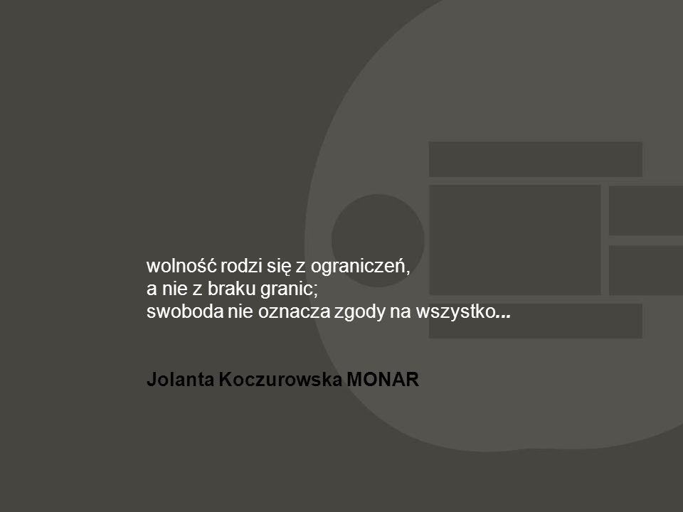 wolność rodzi się z ograniczeń, a nie z braku granic; swoboda nie oznacza zgody na wszystko... Jolanta Koczurowska MONAR