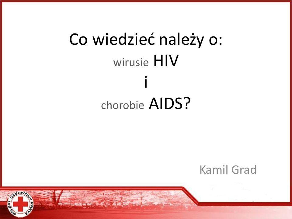 Co wiedzieć należy o: wirusie HIV i chorobie AIDS? Kamil Grad